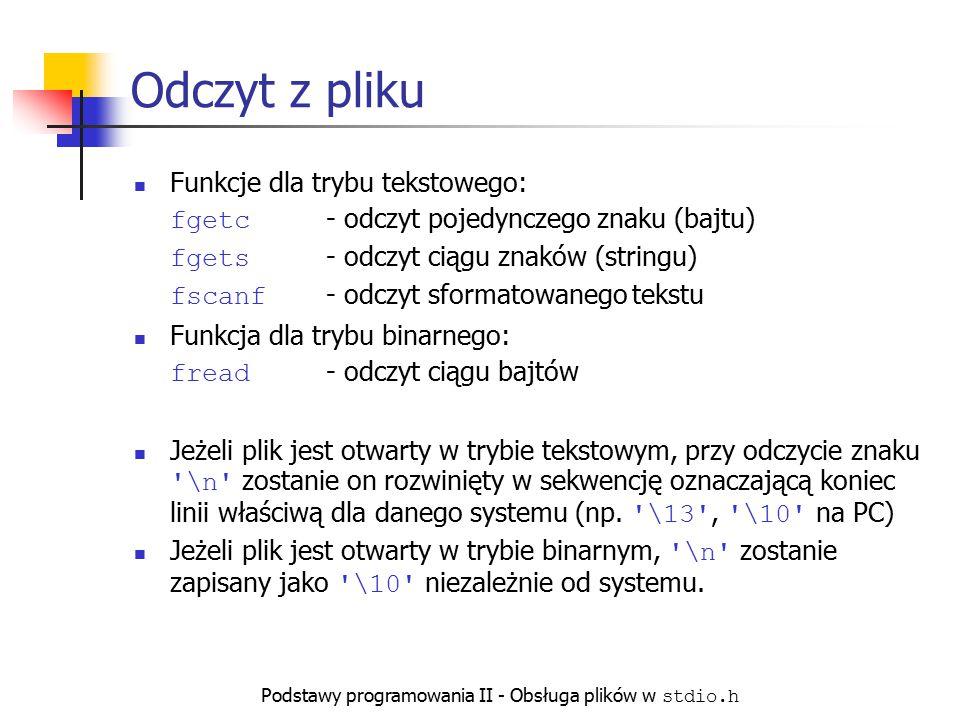 Podstawy programowania II - Obsługa plików w stdio.h Odczyt z pliku Funkcje dla trybu tekstowego: fgetc - odczyt pojedynczego znaku (bajtu) fgets - od