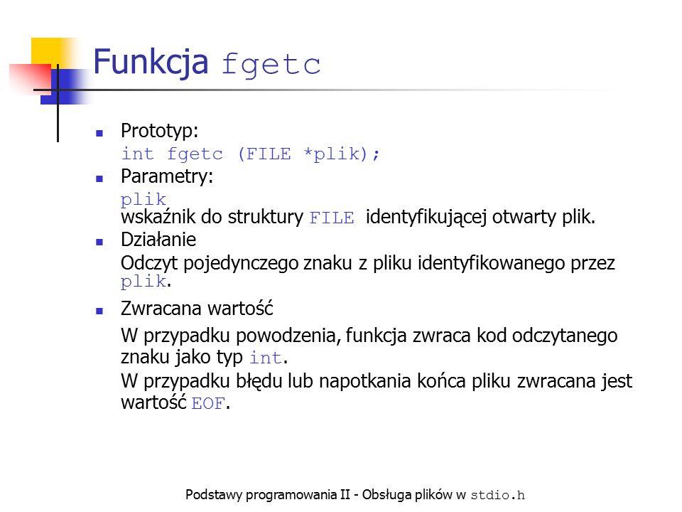 Podstawy programowania II - Obsługa plików w stdio.h Funkcja fgetc Prototyp: int fgetc (FILE *plik); Parametry: plik wskaźnik do struktury FILE identy