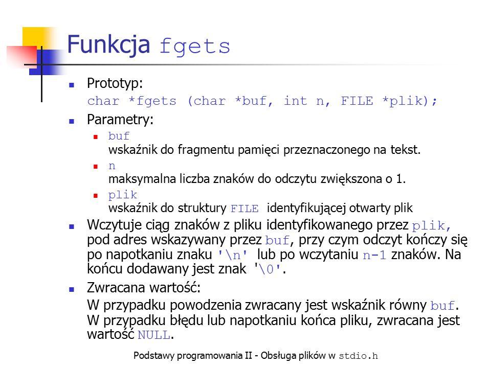 Podstawy programowania II - Obsługa plików w stdio.h Funkcja fgets Prototyp: char *fgets (char *buf, int n, FILE *plik); Parametry: buf wskaźnik do fr