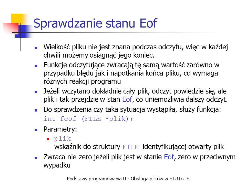 Podstawy programowania II - Obsługa plików w stdio.h Sprawdzanie stanu Eof Wielkość pliku nie jest znana podczas odczytu, więc w każdej chwili możemy