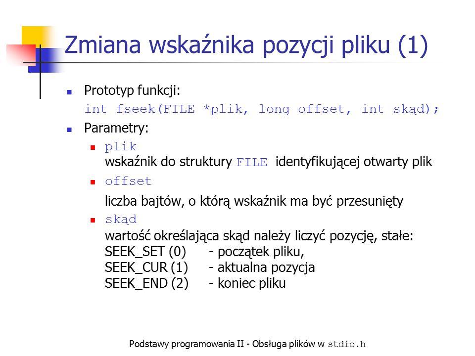 Podstawy programowania II - Obsługa plików w stdio.h Zmiana wskaźnika pozycji pliku (1) Prototyp funkcji: int fseek(FILE *plik, long offset, int skąd)
