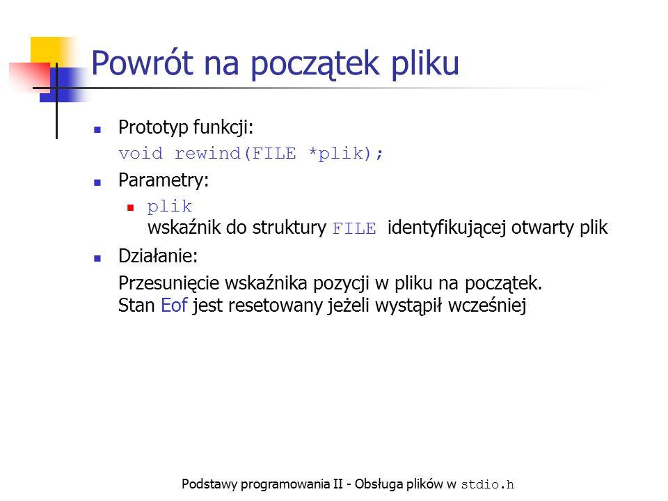 Podstawy programowania II - Obsługa plików w stdio.h Powrót na początek pliku Prototyp funkcji: void rewind(FILE *plik); Parametry: plik wskaźnik do s