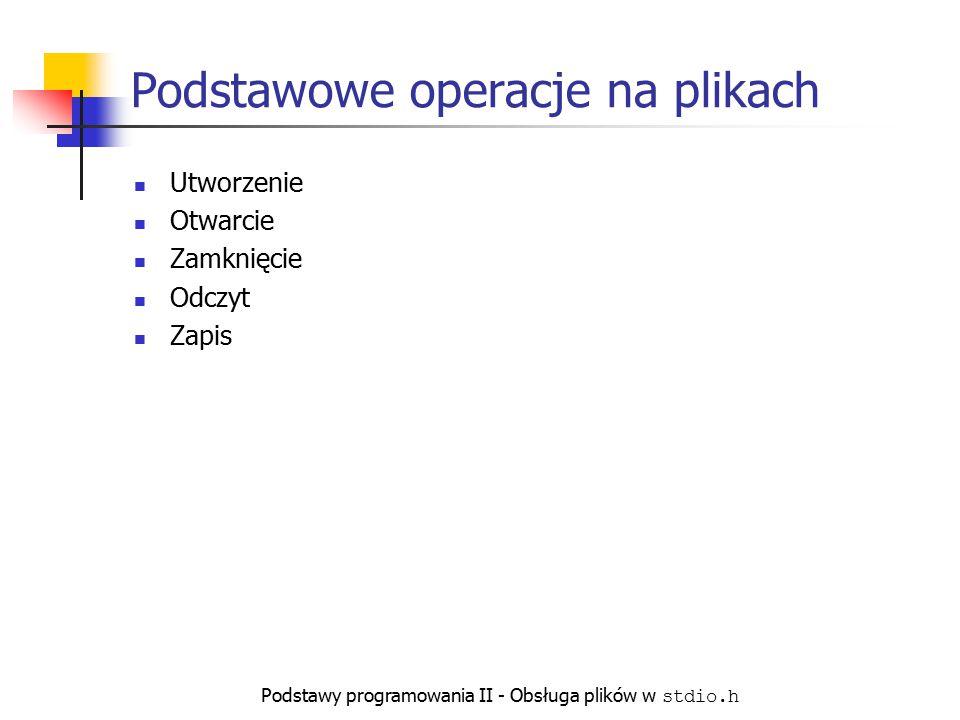 Podstawy programowania II - Obsługa plików w stdio.h Podstawowe operacje na plikach Utworzenie Otwarcie Zamknięcie Odczyt Zapis