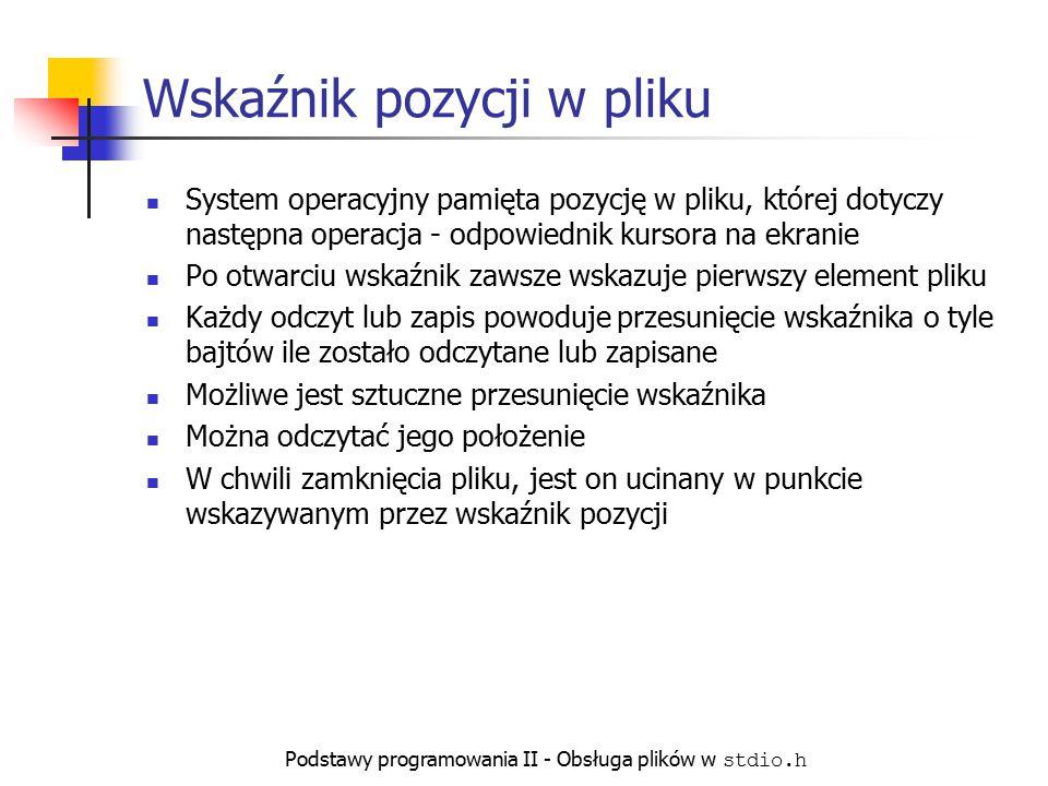 Podstawy programowania II - Obsługa plików w stdio.h Wskaźnik pozycji w pliku System operacyjny pamięta pozycję w pliku, której dotyczy następna opera