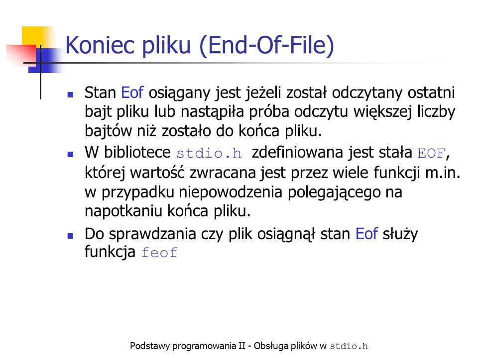 Podstawy programowania II - Obsługa plików w stdio.h Koniec pliku (End-Of-File) Stan Eof osiągany jest jeżeli został odczytany ostatni bajt pliku lub