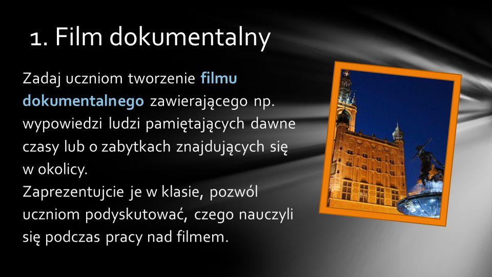 1. Film dokumentalny Zadaj uczniom tworzenie filmu dokumentalnego zawierającego np.