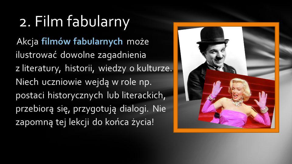 2. Film fabularny Akcja filmów fabularnych może ilustrować dowolne zagadnienia z literatury, historii, wiedzy o kulturze. Niech uczniowie wejdą w role