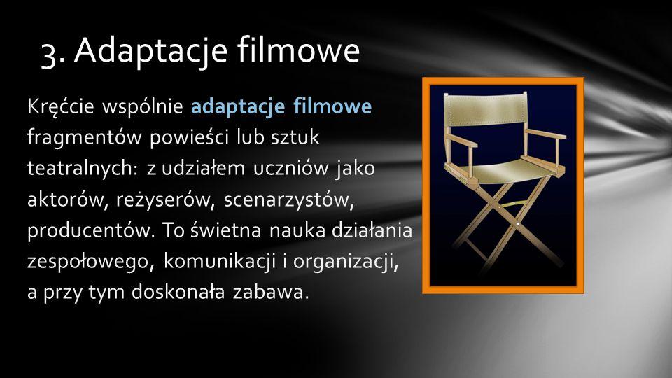 3. Adaptacje filmowe Kręćcie wspólnie adaptacje filmowe fragmentów powieści lub sztuk teatralnych: z udziałem uczniów jako aktorów, reżyserów, scenarz