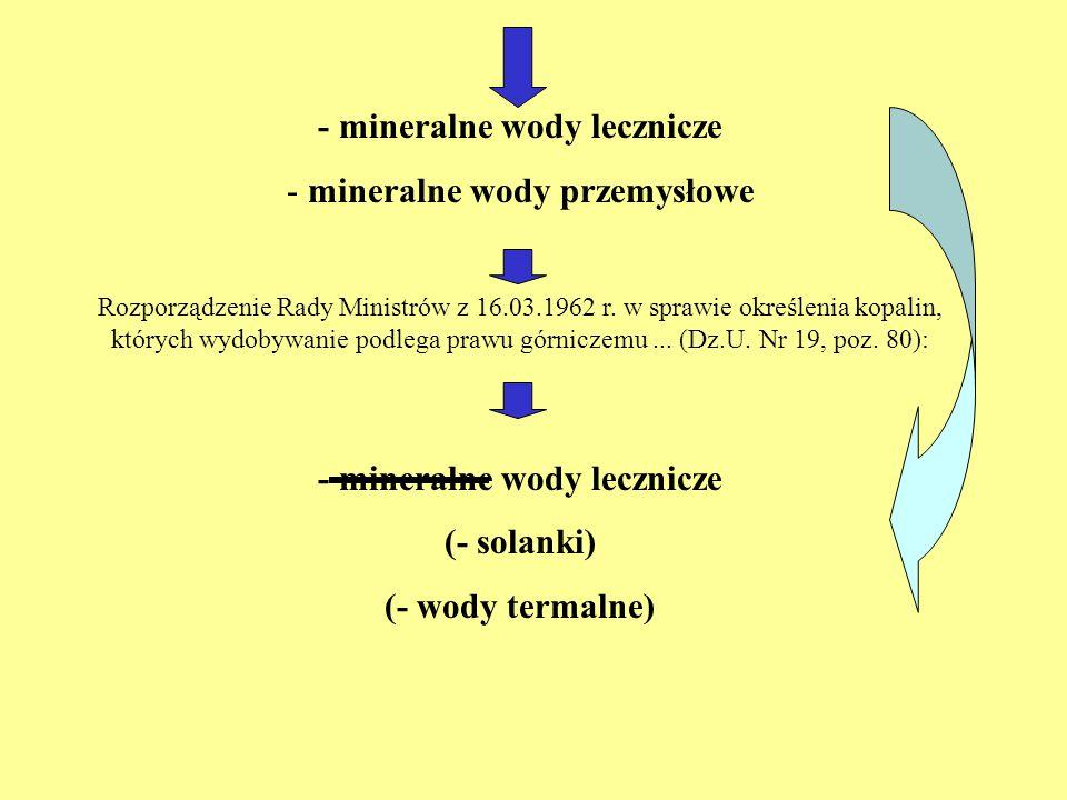 - mineralne wody lecznicze - mineralne wody przemysłowe Rozporządzenie Rady Ministrów z 16.03.1962 r. w sprawie określenia kopalin, których wydobywani