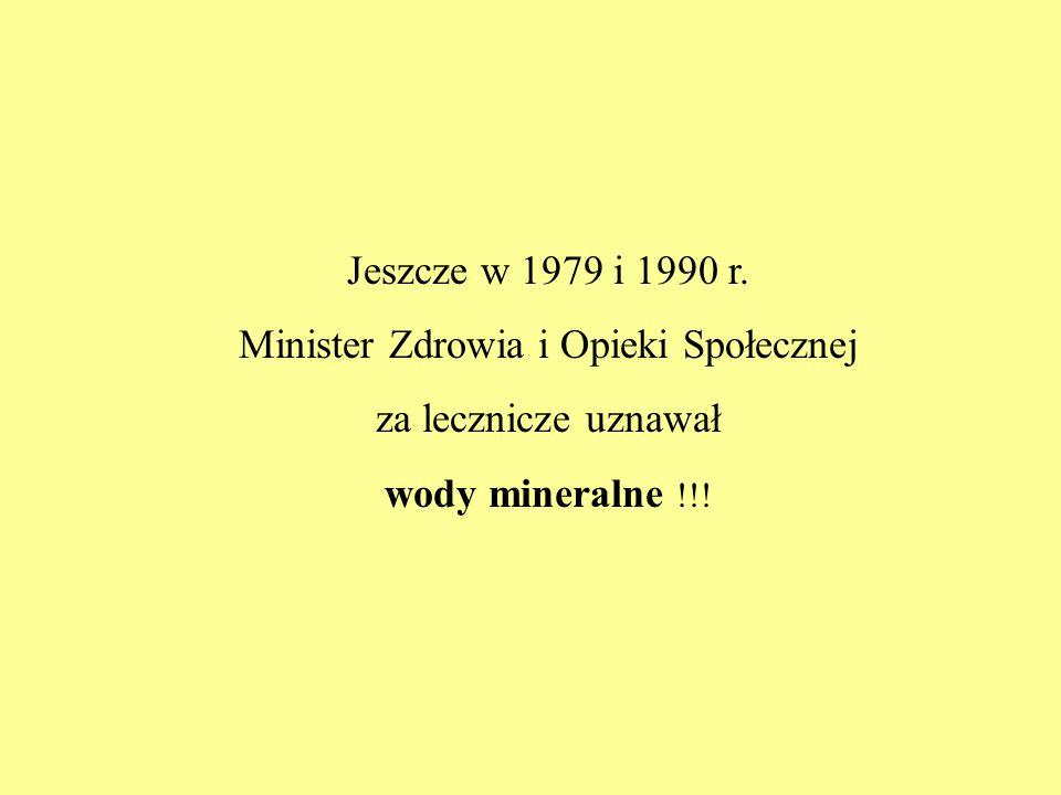 Jeszcze w 1979 i 1990 r. Minister Zdrowia i Opieki Społecznej za lecznicze uznawał wody mineralne !!!