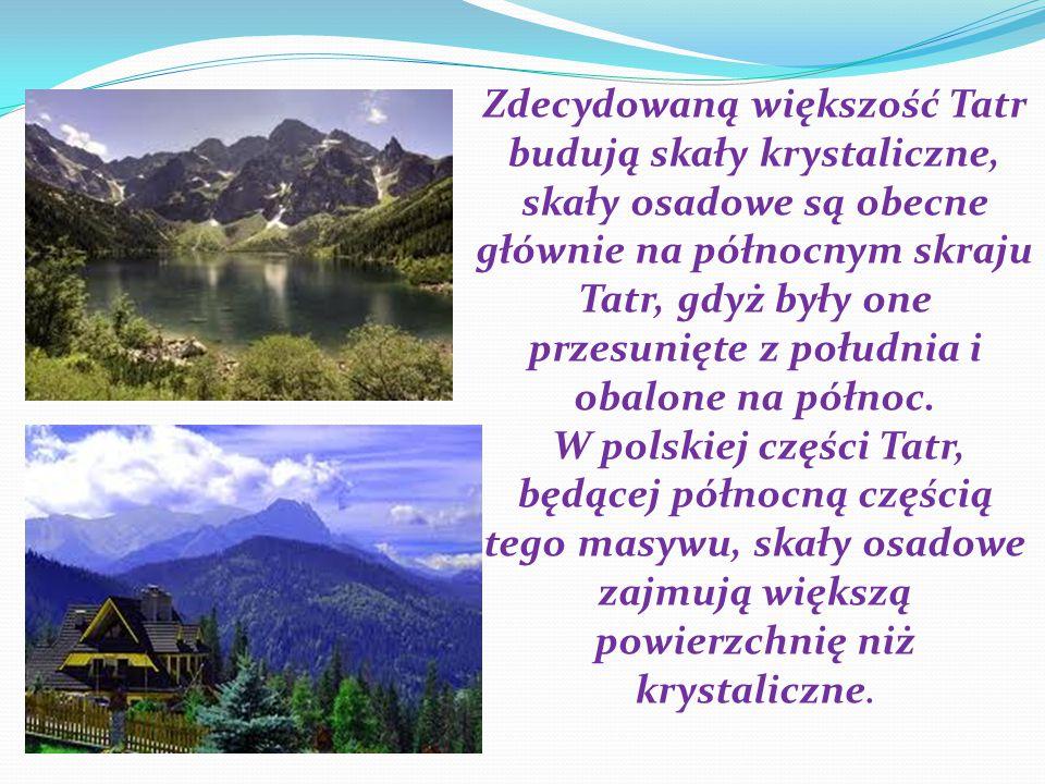 Zdecydowaną większość Tatr budują skały krystaliczne, skały osadowe są obecne głównie na północnym skraju Tatr, gdyż były one przesunięte z południa i