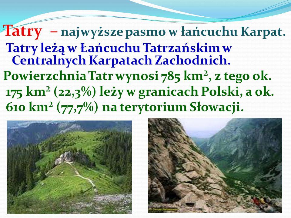 Tatry – najwyższe pasmo w łańcuchu Karpat. Tatry leżą w Łańcuchu Tatrzańskim w Centralnych Karpatach Zachodnich. Powierzchnia Tatr wynosi 785 km², z t