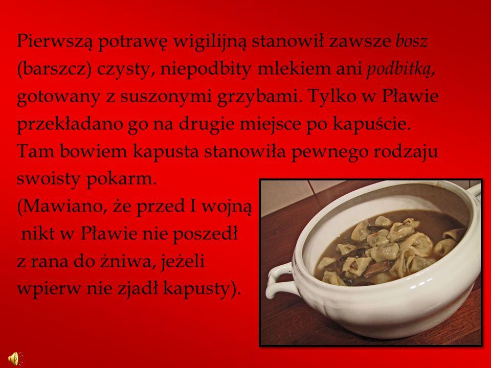 Pierwszą potrawę wigilijną stanowił zawsze bosz (barszcz) czysty, niepodbity mlekiem ani podbitką, gotowany z suszonymi grzybami.