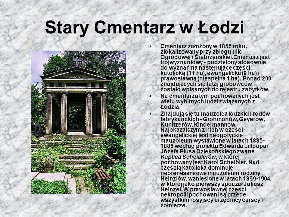 Stary Cmentarz w Łodzi Cmentarz założony w 1855 roku, zlokalizowany przy zbiegu ulic Ogrodowej i Srebrzyńskiej.Cmentarz jest trójwyznaniowy - podzielony stosownie do wyznań na następujące części: katolicką (11 ha), ewangelicką (9 ha) i prawosławną (niespełna 1 ha).