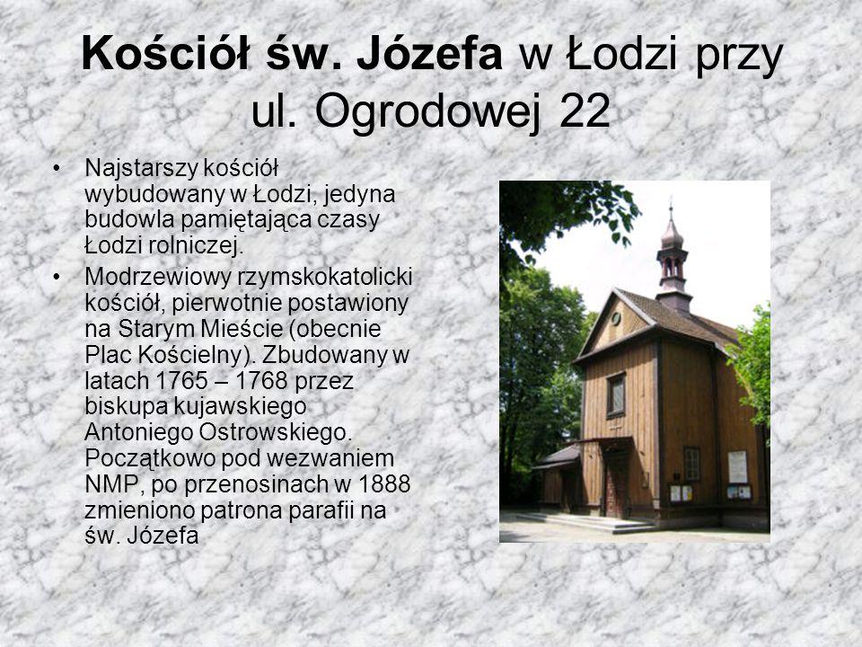 Kościół św. Józefa w Łodzi przy ul. Ogrodowej 22 Najstarszy kościół wybudowany w Łodzi, jedyna budowla pamiętająca czasy Łodzi rolniczej. Modrzewiowy