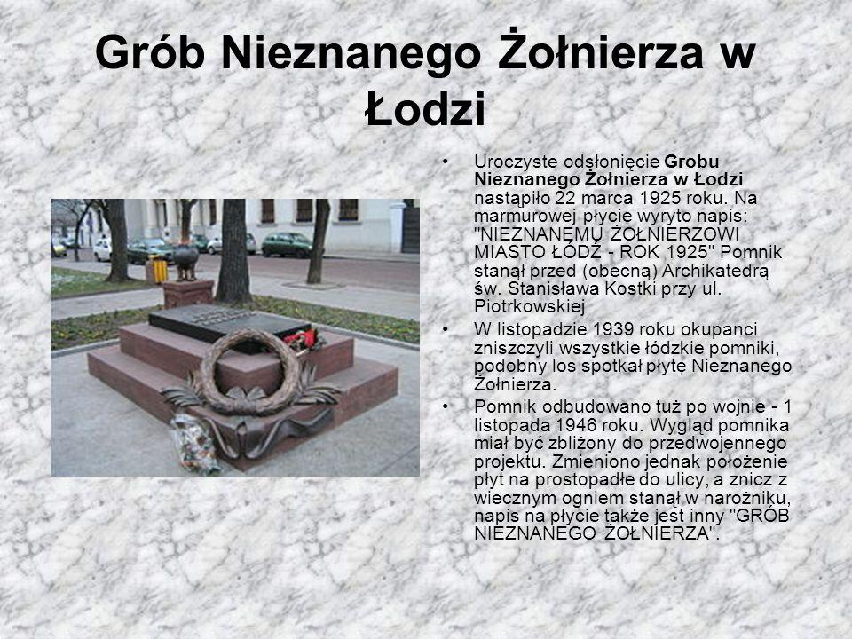 Grób Nieznanego Żołnierza w Łodzi Uroczyste odsłonięcie Grobu Nieznanego Żołnierza w Łodzi nastąpiło 22 marca 1925 roku. Na marmurowej płycie wyryto n
