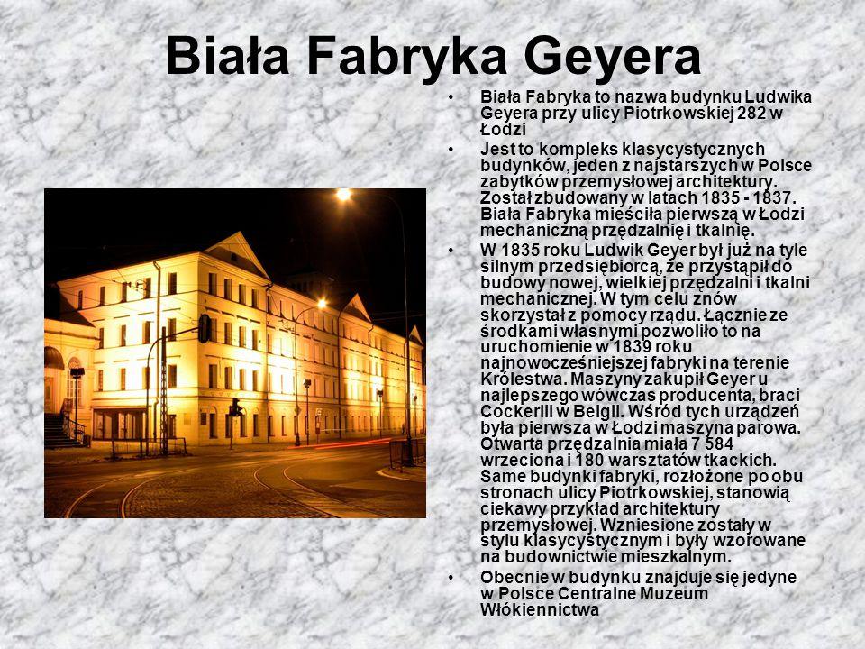 Biała Fabryka Geyera Biała Fabryka to nazwa budynku Ludwika Geyera przy ulicy Piotrkowskiej 282 w Łodzi Jest to kompleks klasycystycznych budynków, je