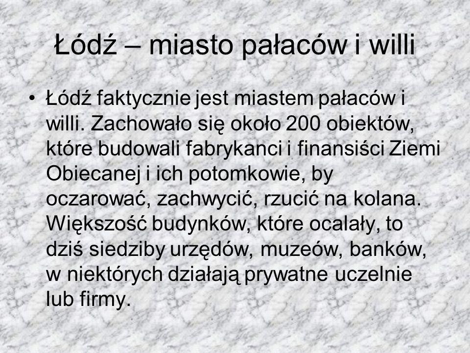 Łódź – miasto pałaców i willi Łódź faktycznie jest miastem pałaców i willi. Zachowało się około 200 obiektów, które budowali fabrykanci i finansiści Z