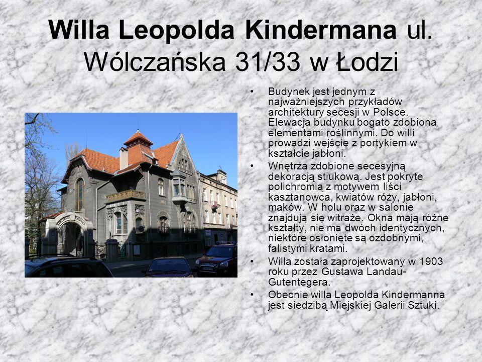 Willa Leopolda Kindermana ul. Wólczańska 31/33 w Łodzi Budynek jest jednym z najważniejszych przykładów architektury secesji w Polsce. Elewacja budynk
