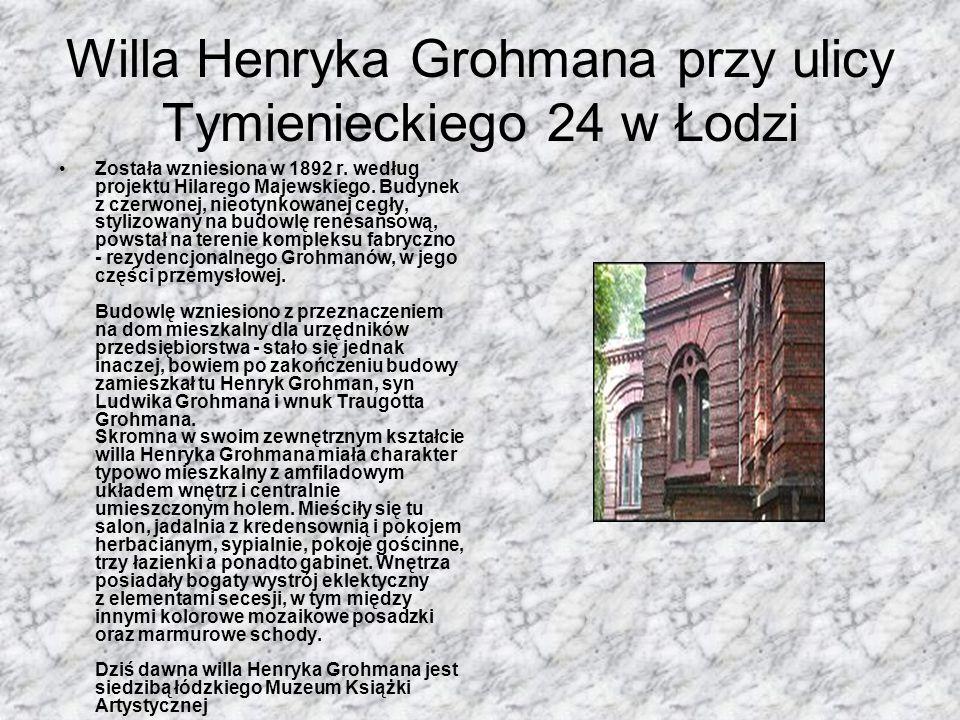 Willa Henryka Grohmana przy ulicy Tymienieckiego 24 w Łodzi Została wzniesiona w 1892 r. według projektu Hilarego Majewskiego. Budynek z czerwonej, ni