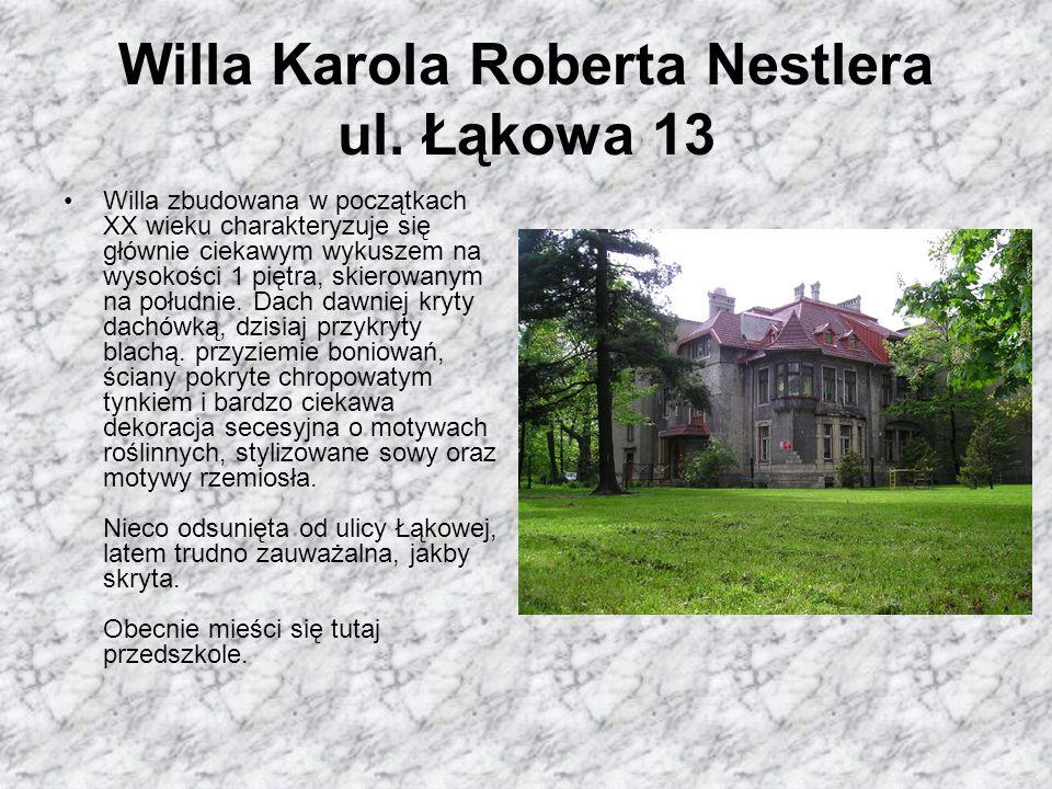 Willa Karola Roberta Nestlera ul. Łąkowa 13 Willa zbudowana w początkach XX wieku charakteryzuje się głównie ciekawym wykuszem na wysokości 1 piętra,