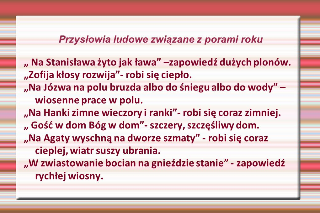 """Przysłowia ludowe związane z porami roku """" Na Stanisława żyto jak ława"""" –zapowiedź dużych plonów. """"Zofija kłosy rozwija""""- robi się ciepło. """"Na Józwa n"""