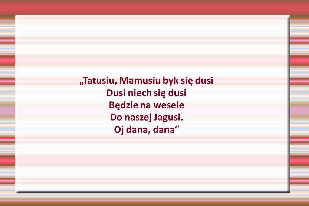 """""""Tatusiu, Mamusiu byk się dusi Dusi niech się dusi Będzie na wesele Do naszej Jagusi. Oj dana, dana"""""""