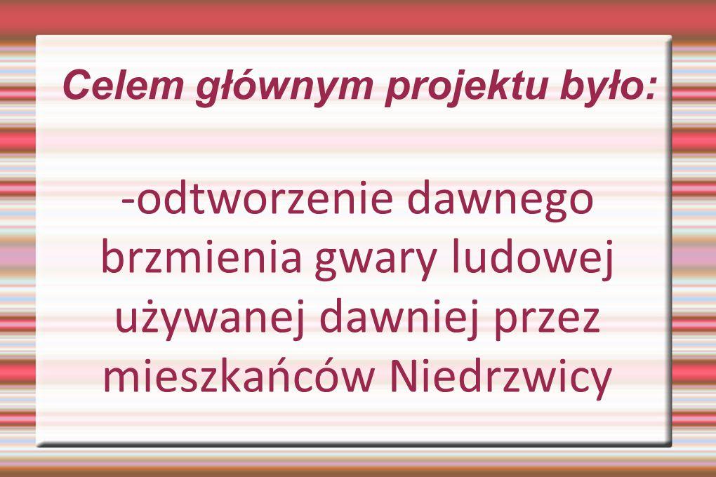 Celem głównym projektu było: -odtworzenie dawnego brzmienia gwary ludowej używanej dawniej przez mieszkańców Niedrzwicy
