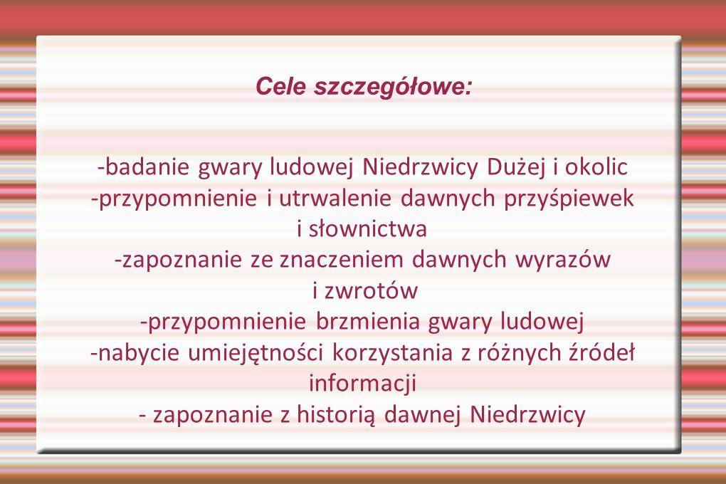 Cele szczegółowe: -badanie gwary ludowej Niedrzwicy Dużej i okolic -przypomnienie i utrwalenie dawnych przyśpiewek i słownictwa -zapoznanie ze znaczen