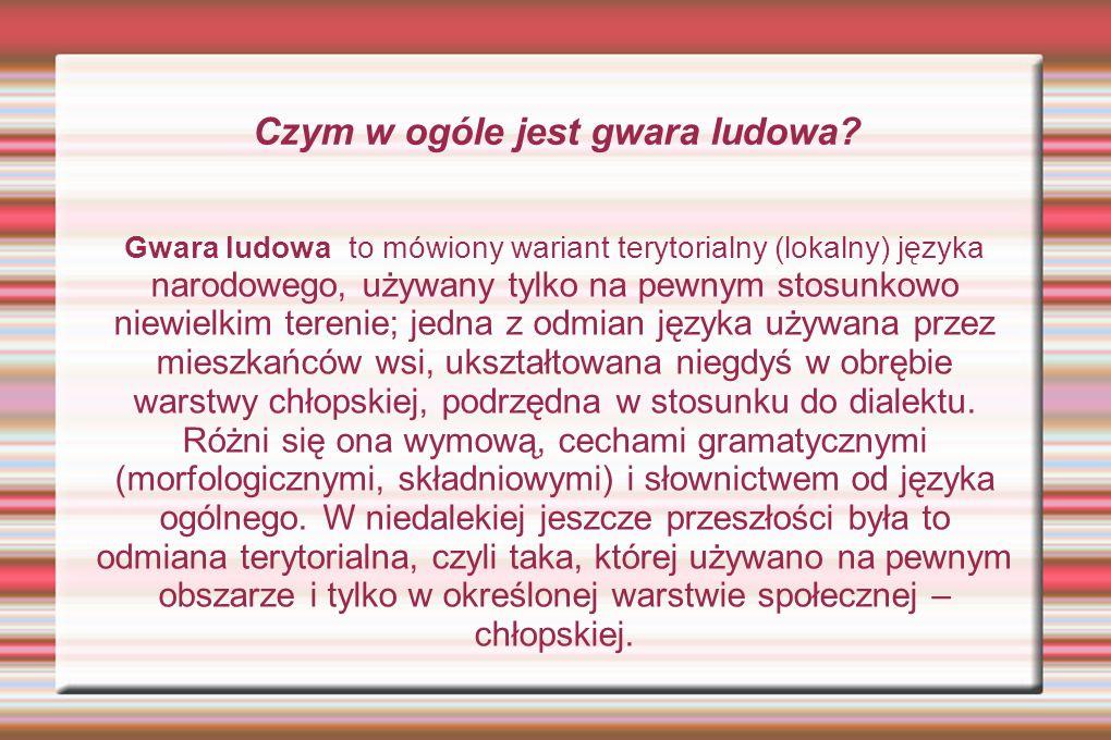 Czym w ogóle jest gwara ludowa? Gwara ludowa to mówiony wariant terytorialny (lokalny) języka narodowego, używany tylko na pewnym stosunkowo niewielki