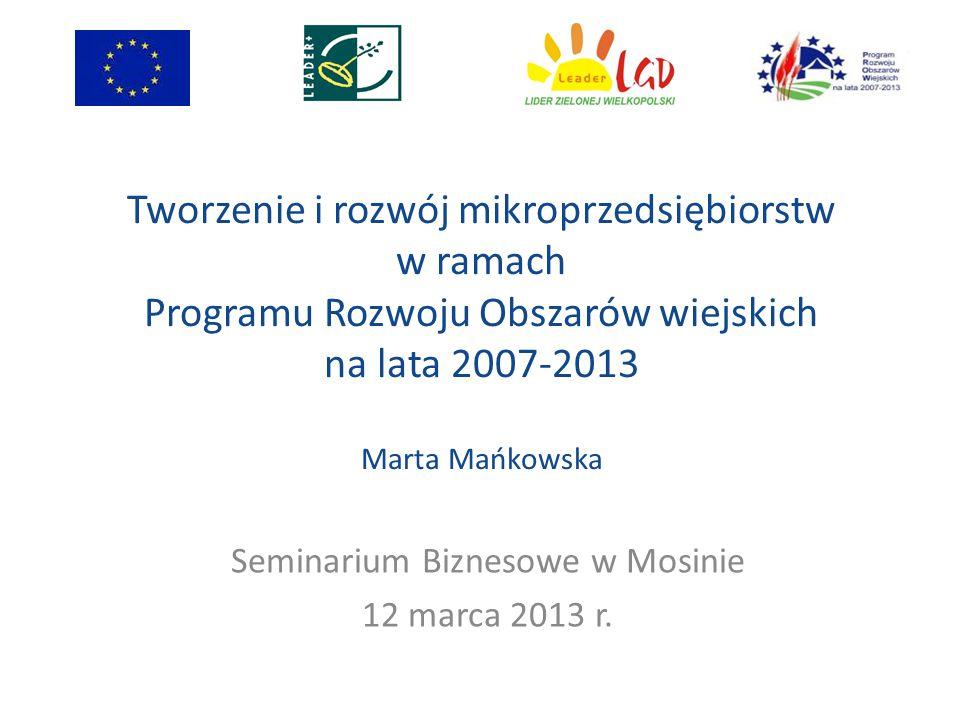 Tworzenie i rozwój mikroprzedsiębiorstw w ramach Programu Rozwoju Obszarów wiejskich na lata 2007-2013 Marta Mańkowska Seminarium Biznesowe w Mosinie