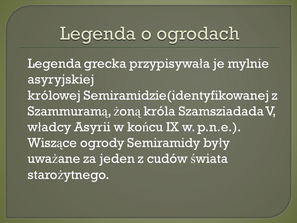 Legenda grecka przypisywa ł a je mylnie asyryjskiej królowej Semiramidzie(identyfikowanej z Szammuram ą, ż on ą króla Szamsziadada V, w ł adcy Asyrii w ko ń cu IX w.