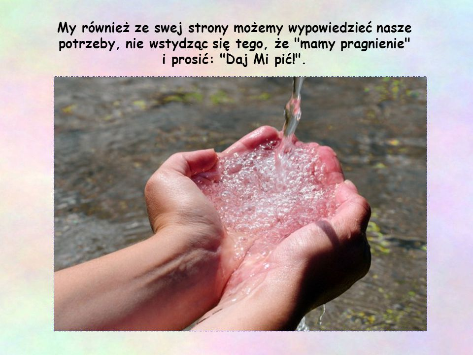Wystarczy podać szklankę wody, mówi Ewangelia, by otrzymać zapłatę (por. Mt 10,42), żeby zainicjować dialog, który odbuduje braterstwo.