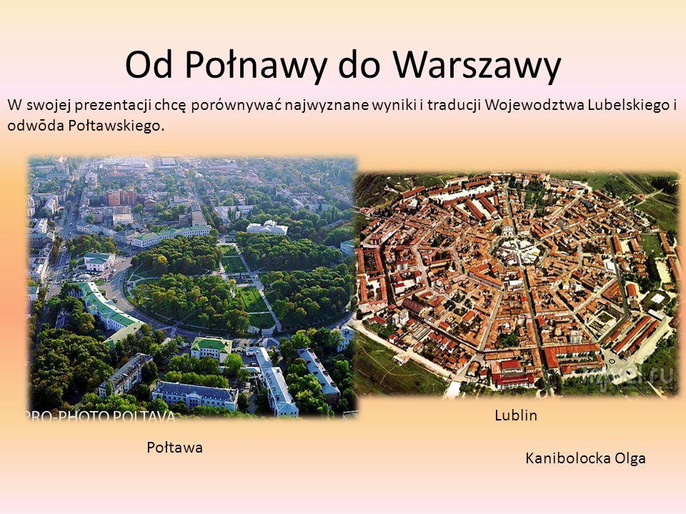 Od Połnawy do Warszawy W swojej prezentacji chcę porόwnywać najwyznane wyniki i traducji Wojewodztwa Lubelskiego i odwōda Połtawskiego. Połtawa Lublin