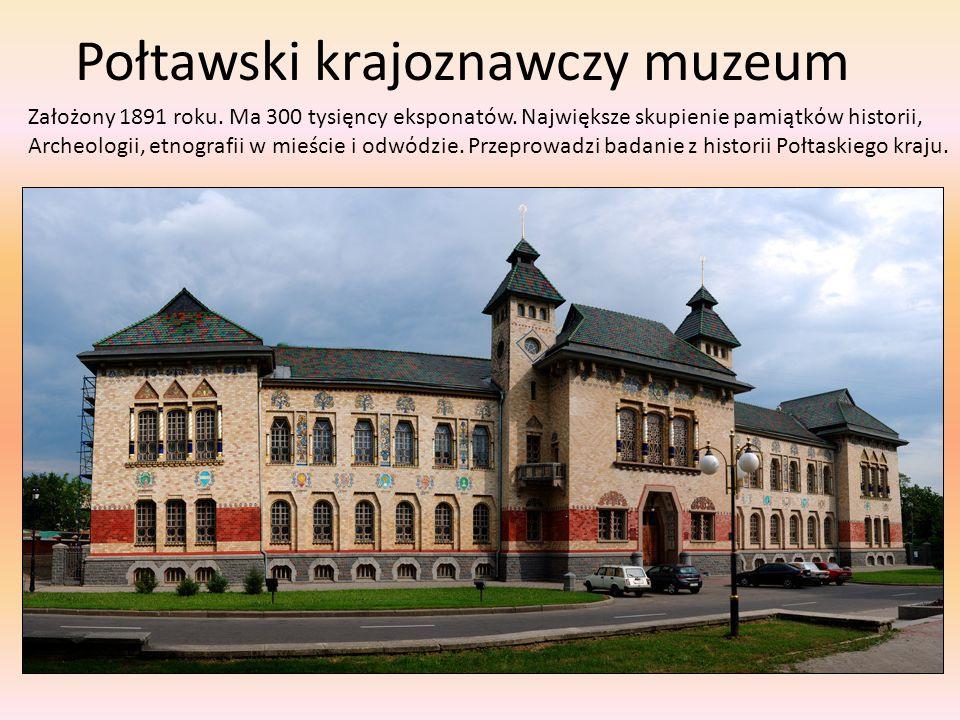 Połtawski krajoznawczy muzeum Założony 1891 roku. Ma 300 tysięncy eksponatów. Największe skupienie pamiątkόw historii, Archeologii, etnografii w mieśc