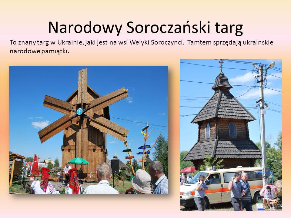 Narodowy Soroczański targ To znany targ w Ukrainie, jaki jest na wsi Welyki Soroczynci. Tamtem sprzędają ukrainskie narodowe pamiątki.