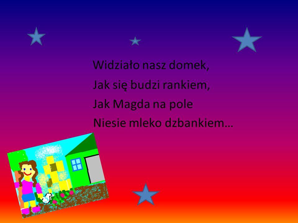 Widziało nasz domek, Jak się budzi rankiem, Jak Magda na pole Niesie mleko dzbankiem…