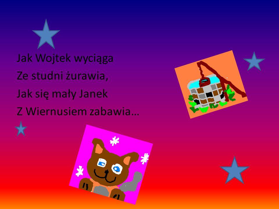 Jak Wojtek wyciąga Ze studni żurawia, Jak się mały Janek Z Wiernusiem zabawia…