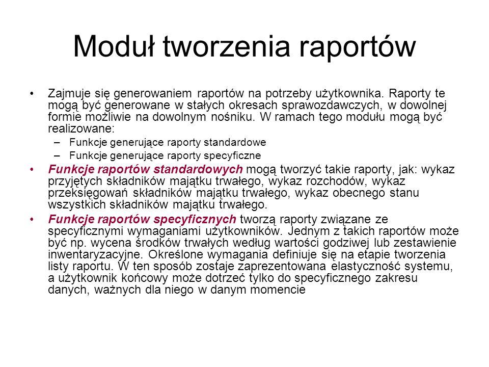 Moduł tworzenia raportów Zajmuje się generowaniem raportów na potrzeby użytkownika. Raporty te mogą być generowane w stałych okresach sprawozdawczych,