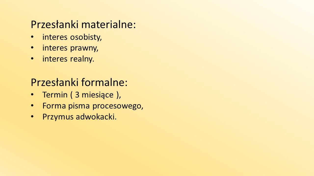 Przesłanki materialne: interes osobisty, interes prawny, interes realny. Przesłanki formalne: Termin ( 3 miesiące ), Forma pisma procesowego, Przymus