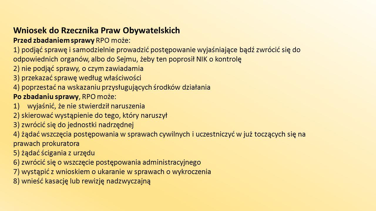 Wniosek do Rzecznika Praw Obywatelskich Przed zbadaniem sprawy RPO może: 1) podjąć sprawę i samodzielnie prowadzić postępowanie wyjaśniające bądź zwrócić się do odpowiednich organów, albo do Sejmu, żeby ten poprosił NIK o kontrolę 2) nie podjąć sprawy, o czym zawiadamia 3) przekazać sprawę według właściwości 4) poprzestać na wskazaniu przysługujących środków działania Po zbadaniu sprawy, RPO może: 1)wyjaśnić, że nie stwierdził naruszenia 2) skierować wystąpienie do tego, który naruszył 3) zwrócić się do jednostki nadrzędnej 4) żądać wszczęcia postępowania w sprawach cywilnych i uczestniczyć w już toczących się na prawach prokuratora 5) żądać ścigania z urzędu 6) zwrócić się o wszczęcie postępowania administracyjnego 7) wystąpić z wnioskiem o ukaranie w sprawach o wykroczenia 8) wnieść kasację lub rewizję nadzwyczajną