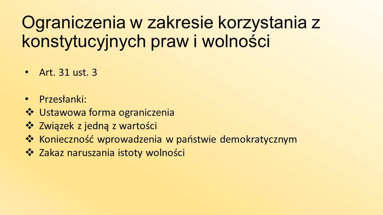 Ograniczenia w zakresie korzystania z konstytucyjnych praw i wolności Art. 31 ust. 3 Przesłanki:  Ustawowa forma ograniczenia  Związek z jedną z war