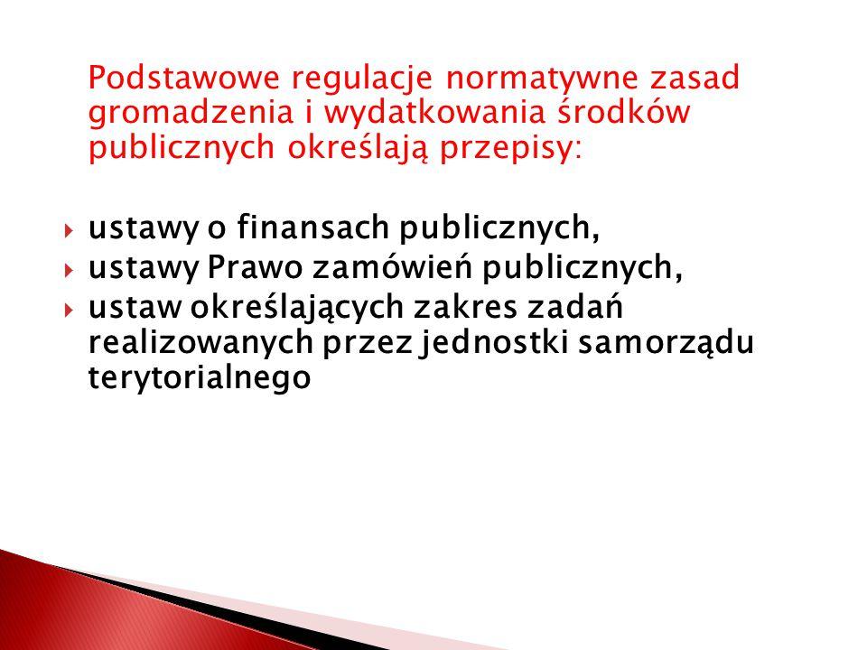 Podstawowe regulacje normatywne zasad gromadzenia i wydatkowania środków publicznych określają przepisy:  ustawy o finansach publicznych,  ustawy Prawo zamówień publicznych,  ustaw określających zakres zadań realizowanych przez jednostki samorządu terytorialnego
