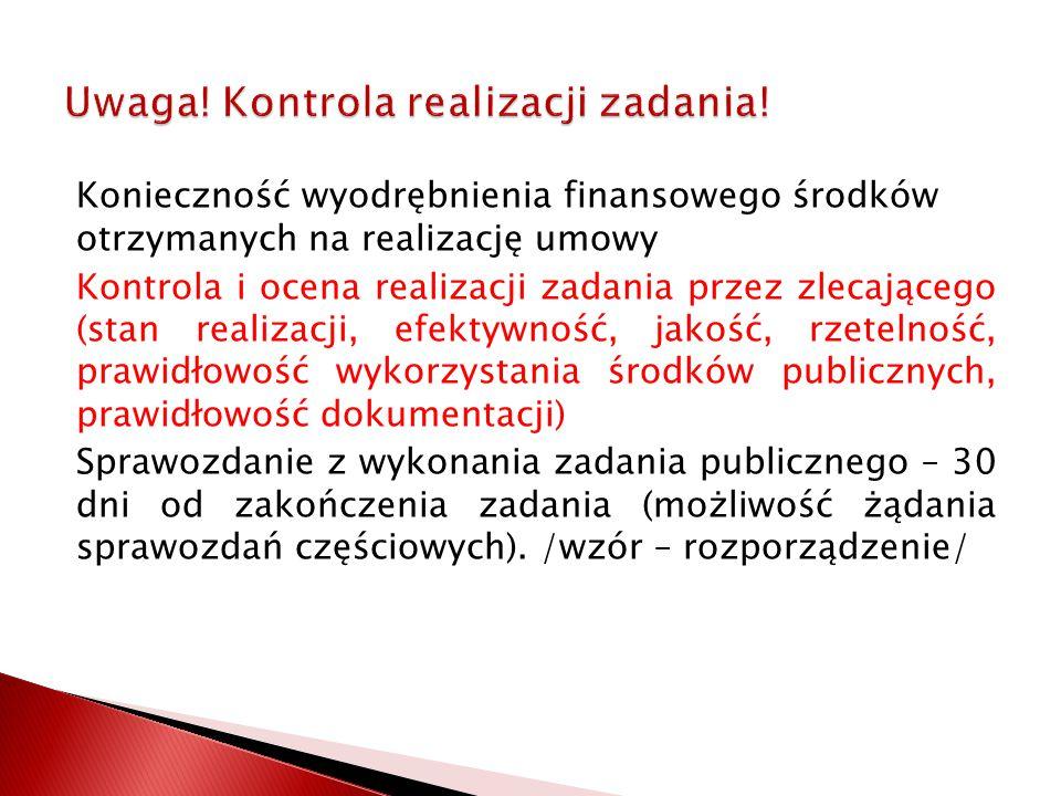 Konieczność wyodrębnienia finansowego środków otrzymanych na realizację umowy Kontrola i ocena realizacji zadania przez zlecającego (stan realizacji, efektywność, jakość, rzetelność, prawidłowość wykorzystania środków publicznych, prawidłowość dokumentacji) Sprawozdanie z wykonania zadania publicznego – 30 dni od zakończenia zadania (możliwość żądania sprawozdań częściowych).