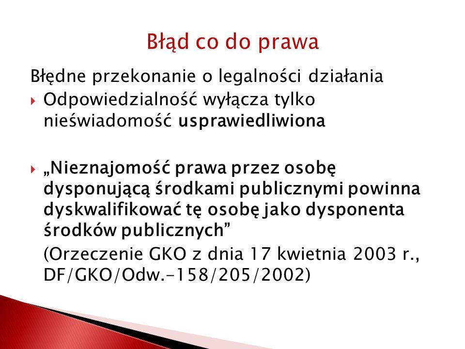 """Błąd co do prawa Błędne przekonanie o legalności działania  Odpowiedzialność wyłącza tylko nieświadomość usprawiedliwiona  """"Nieznajomość prawa przez osobę dysponującą środkami publicznymi powinna dyskwalifikować tę osobę jako dysponenta środków publicznych (Orzeczenie GKO z dnia 17 kwietnia 2003 r., DF/GKO/Odw.-158/205/2002)"""