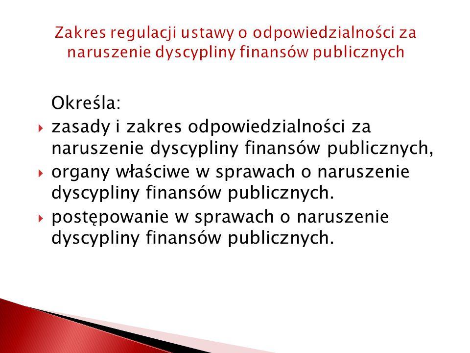 Zakres regulacji ustawy o odpowiedzialności za naruszenie dyscypliny finansów publicznych Określa:  zasady i zakres odpowiedzialności za naruszenie dyscypliny finansów publicznych,  organy właściwe w sprawach o naruszenie dyscypliny finansów publicznych.