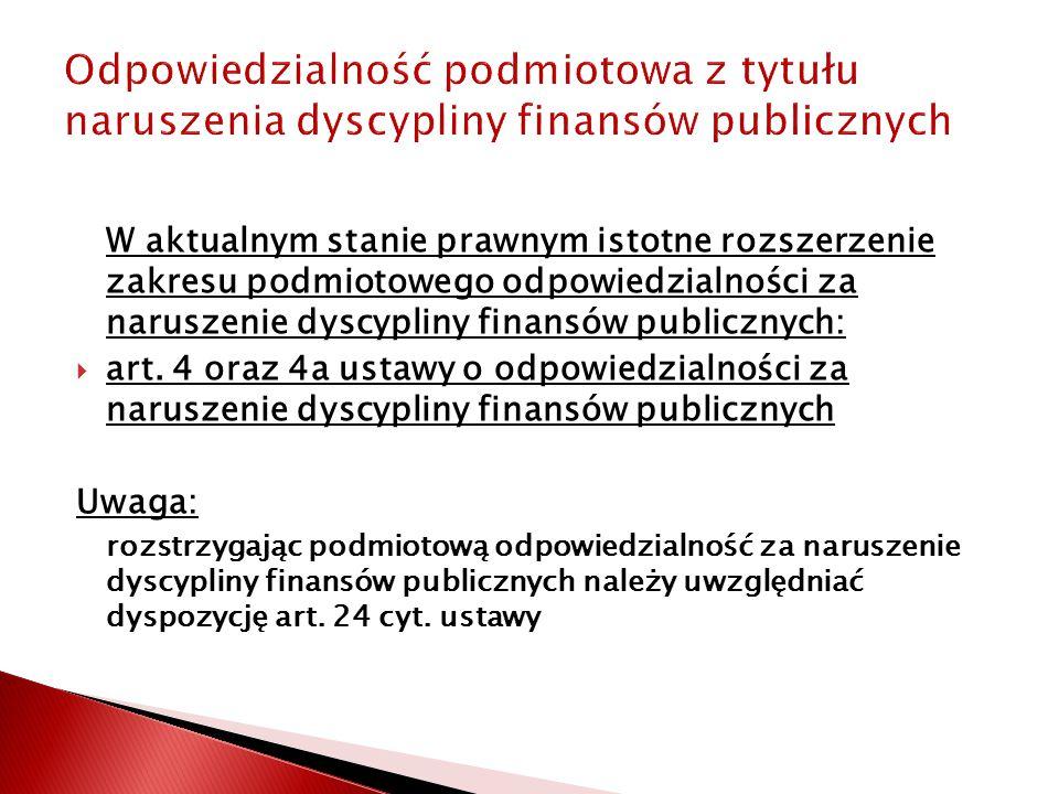 Odpowiedzialność podmiotowa z tytułu naruszenia dyscypliny finansów publicznych W aktualnym stanie prawnym istotne rozszerzenie zakresu podmiotowego odpowiedzialności za naruszenie dyscypliny finansów publicznych:  art.
