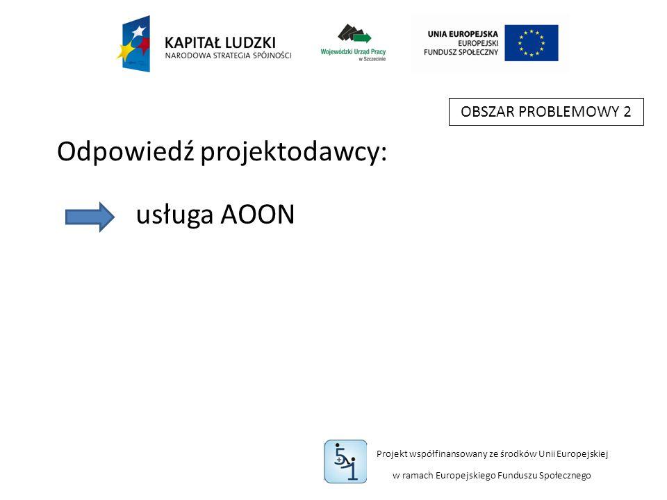 Projekt współfinansowany ze środków Unii Europejskiej w ramach Europejskiego Funduszu Społecznego OBSZAR PROBLEMOWY 2 usługa AOON Odpowiedź projektodawcy: