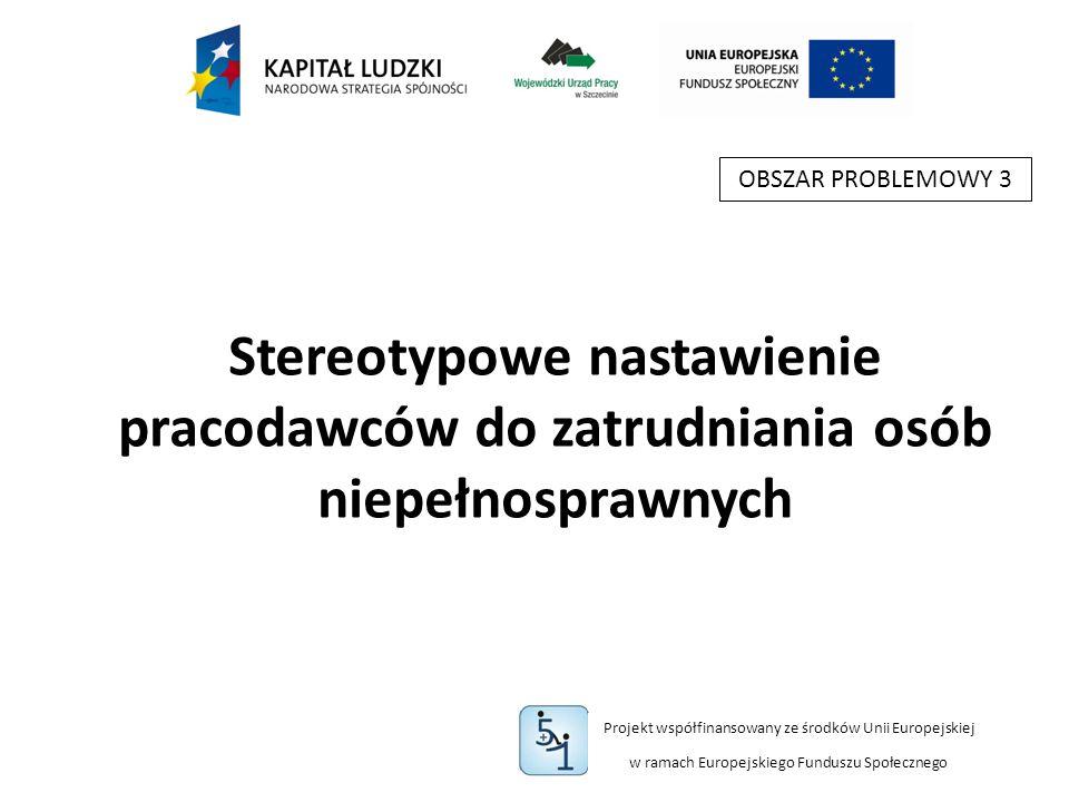 Projekt współfinansowany ze środków Unii Europejskiej w ramach Europejskiego Funduszu Społecznego Stereotypowe nastawienie pracodawców do zatrudniania osób niepełnosprawnych OBSZAR PROBLEMOWY 3