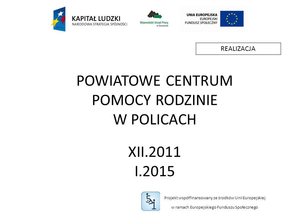 Projekt współfinansowany ze środków Unii Europejskiej w ramach Europejskiego Funduszu Społecznego POWIATOWE CENTRUM POMOCY RODZINIE W POLICACH XII.2011 I.2015 REALIZACJA